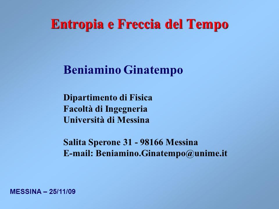 MESSINA – 25/11/09 Entropia e Freccia del Tempo Beniamino Ginatempo Dipartimento di Fisica Facoltà di Ingegneria Università di Messina Salita Sperone 31 - 98166 Messina E-mail: Beniamino.Ginatempo@unime.it