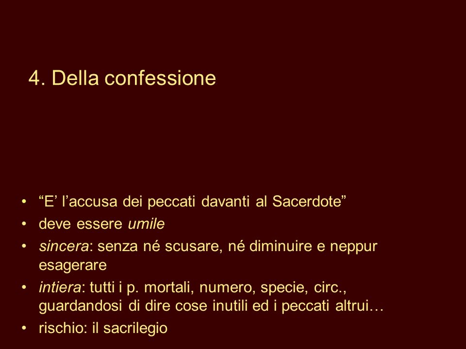 E laccusa dei peccati davanti al Sacerdote deve essere umile sincera: senza né scusare, né diminuire e neppur esagerare intiera: tutti i p. mortali, n