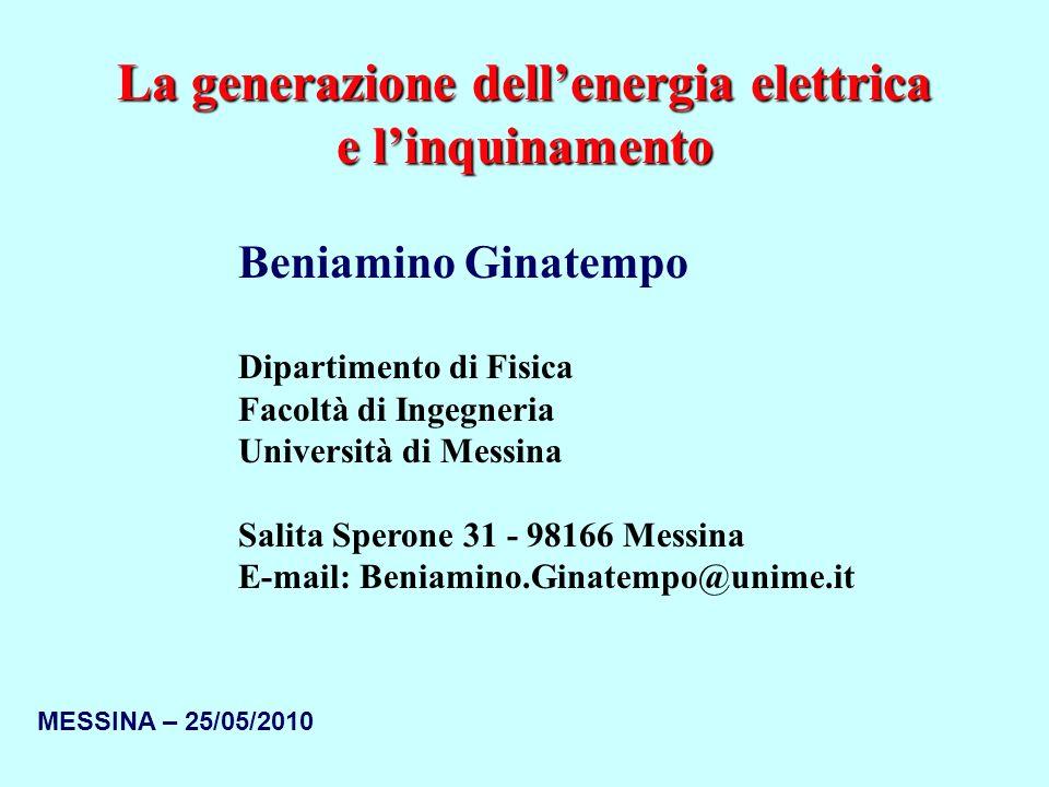 MESSINA – 25/05/2010 La generazione dellenergia elettrica e linquinamento Beniamino Ginatempo Dipartimento di Fisica Facoltà di Ingegneria Università di Messina Salita Sperone 31 - 98166 Messina E-mail: Beniamino.Ginatempo@unime.it
