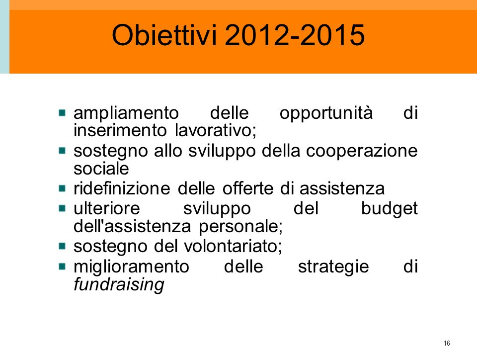 16 Obiettivi 2012-2015 ampliamento delle opportunità di inserimento lavorativo; sostegno allo sviluppo della cooperazione sociale ridefinizione delle offerte di assistenza ulteriore sviluppo del budget dell assistenza personale; sostegno del volontariato; miglioramento delle strategie di fundraising