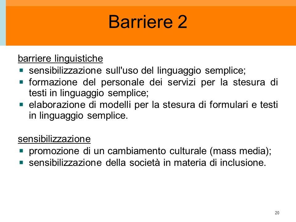 20 Barriere 2 barriere linguistiche sensibilizzazione sull uso del linguaggio semplice; formazione del personale dei servizi per la stesura di testi in linguaggio semplice; elaborazione di modelli per la stesura di formulari e testi in linguaggio semplice.
