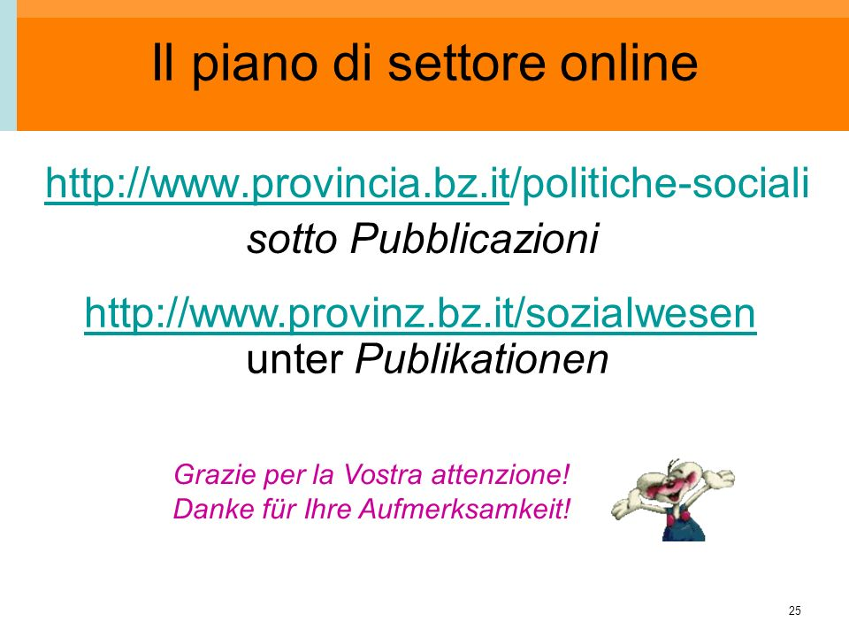 25 Il piano di settore online http://www.provincia.bz.it/politiche-socialihttp://www.provincia.bz.it sotto Pubblicazioni Grazie per la Vostra attenzio