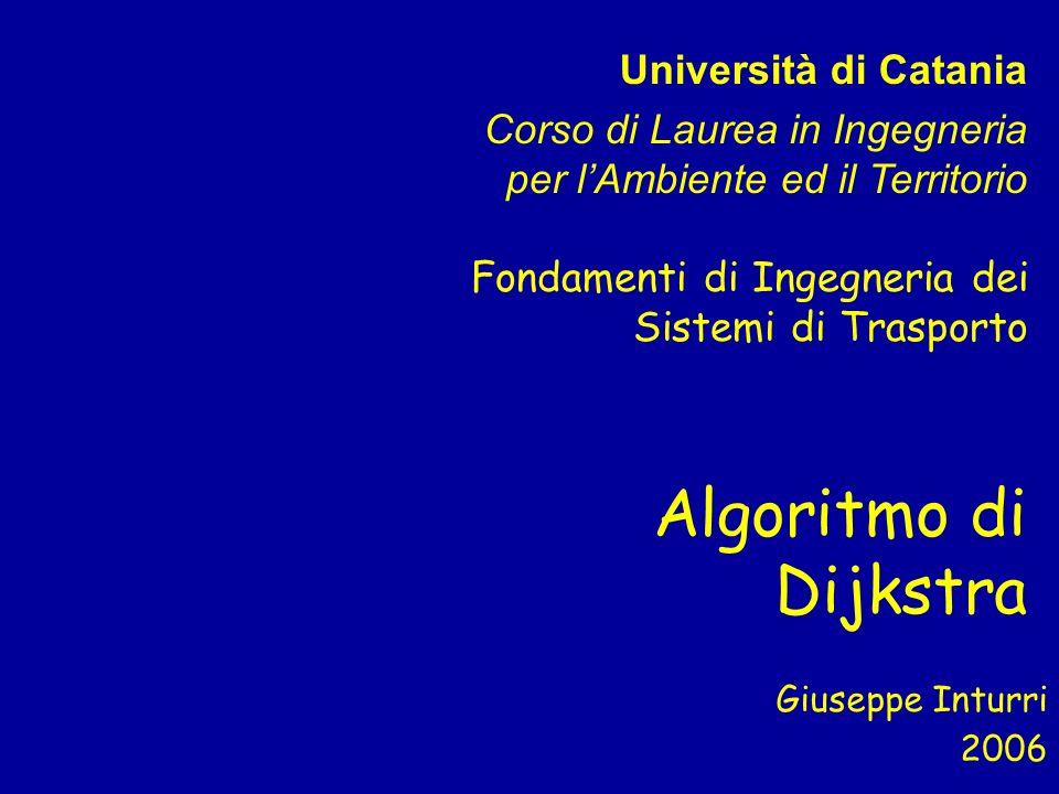Algoritmo di Dijkstra Giuseppe Inturri Università di Catania Corso di Laurea in Ingegneria per lAmbiente ed il Territorio 2006 Fondamenti di Ingegneri