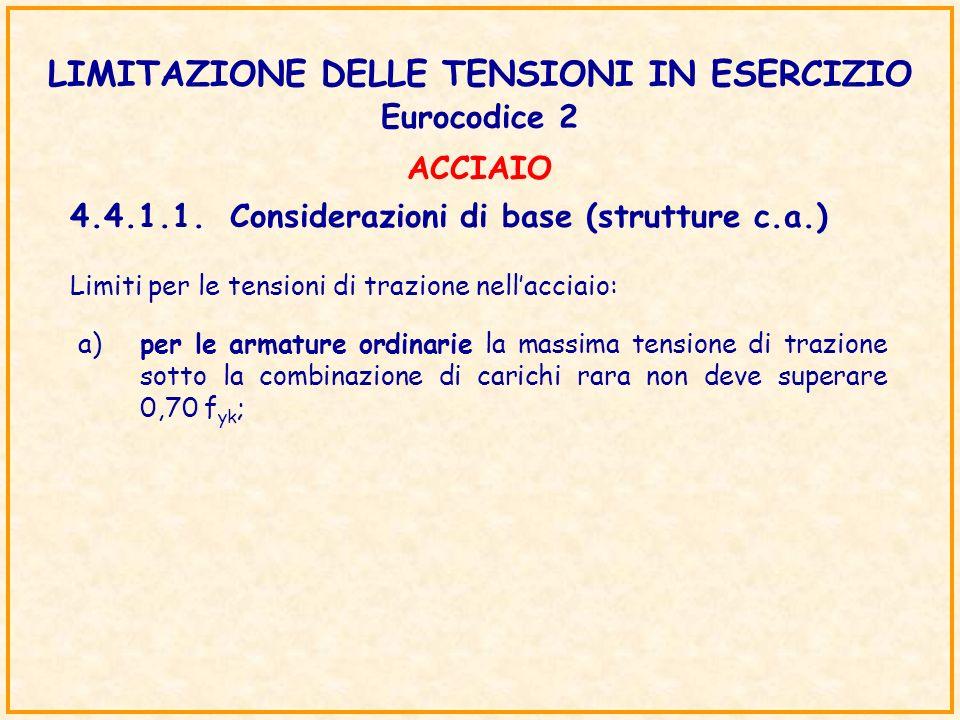 LIMITAZIONE DELLE TENSIONI IN ESERCIZIO Eurocodice 2 4.4.1.1.Considerazioni di base (strutture c.a.) Limiti per le tensioni di trazione nellacciaio: a