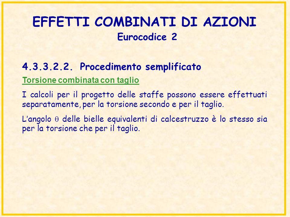 EFFETTI COMBINATI DI AZIONI Eurocodice 2 Torsione combinata con taglio I calcoli per il progetto delle staffe possono essere effettuati separatamente,