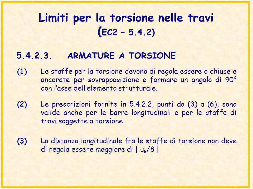 Limiti per la torsione nelle travi ( EC2 – 5.4.2) 5.4.2.3.ARMATURE A TORSIONE (1)Le staffe per la torsione devono di regola essere o chiuse e ancorate