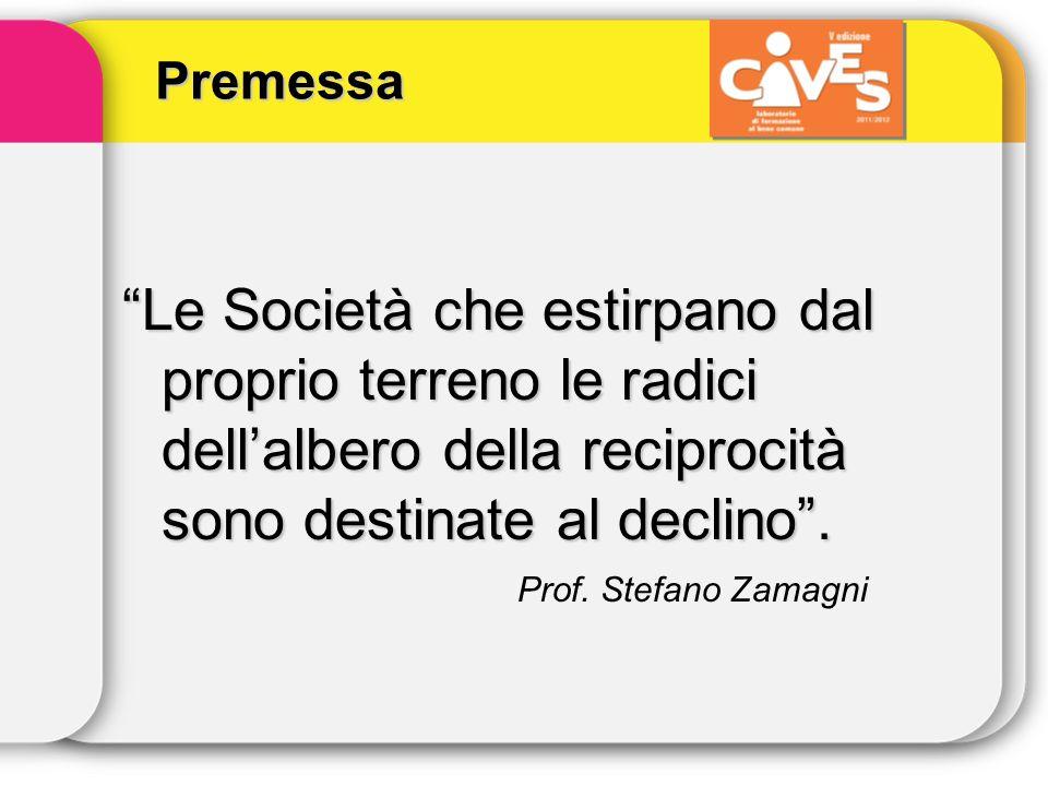 Premessa Le Società che estirpano dal proprio terreno le radici dellalbero della reciprocità sono destinate al declino. Prof. Stefano Zamagni