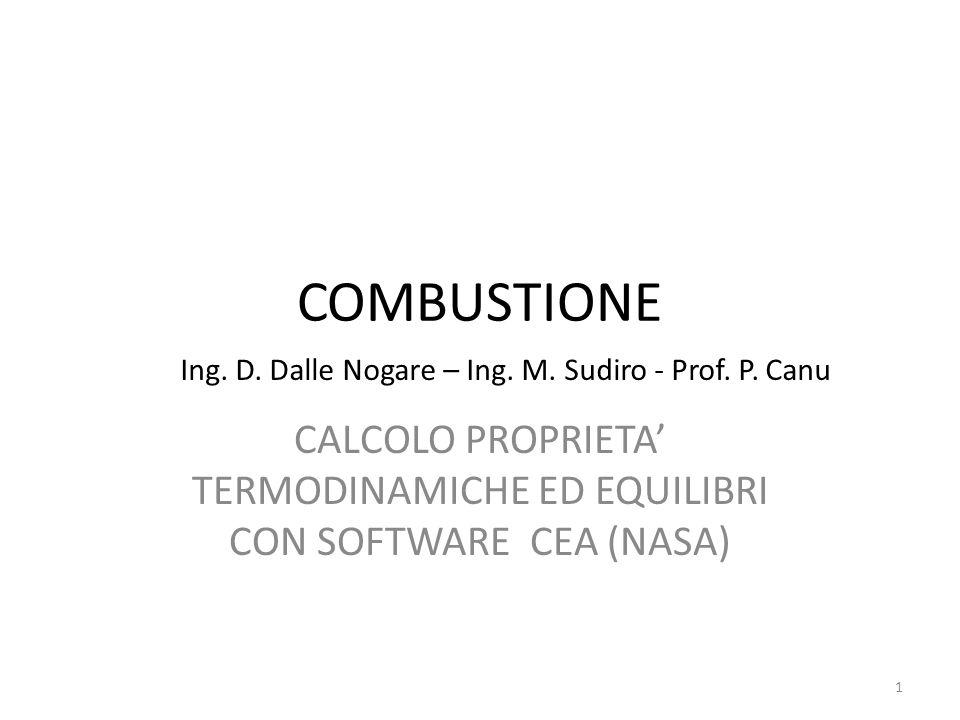 COMBUSTIONE CALCOLO PROPRIETA TERMODINAMICHE ED EQUILIBRI CON SOFTWARE CEA (NASA) Ing. D. Dalle Nogare – Ing. M. Sudiro - Prof. P. Canu 1