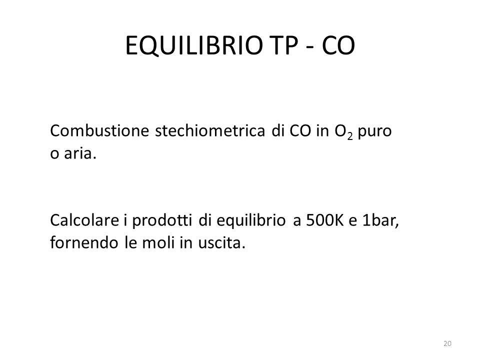 EQUILIBRIO TP - CO Combustione stechiometrica di CO in O 2 puro o aria. Calcolare i prodotti di equilibrio a 500K e 1bar, fornendo le moli in uscita.