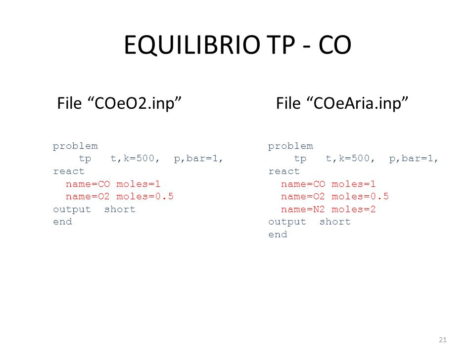 EQUILIBRIO TP - CO File COeO2.inp problem tp t,k=500, p,bar=1, react name=CO moles=1 name=O2 moles=0.5 output short end File COeAria.inp problem tp t,