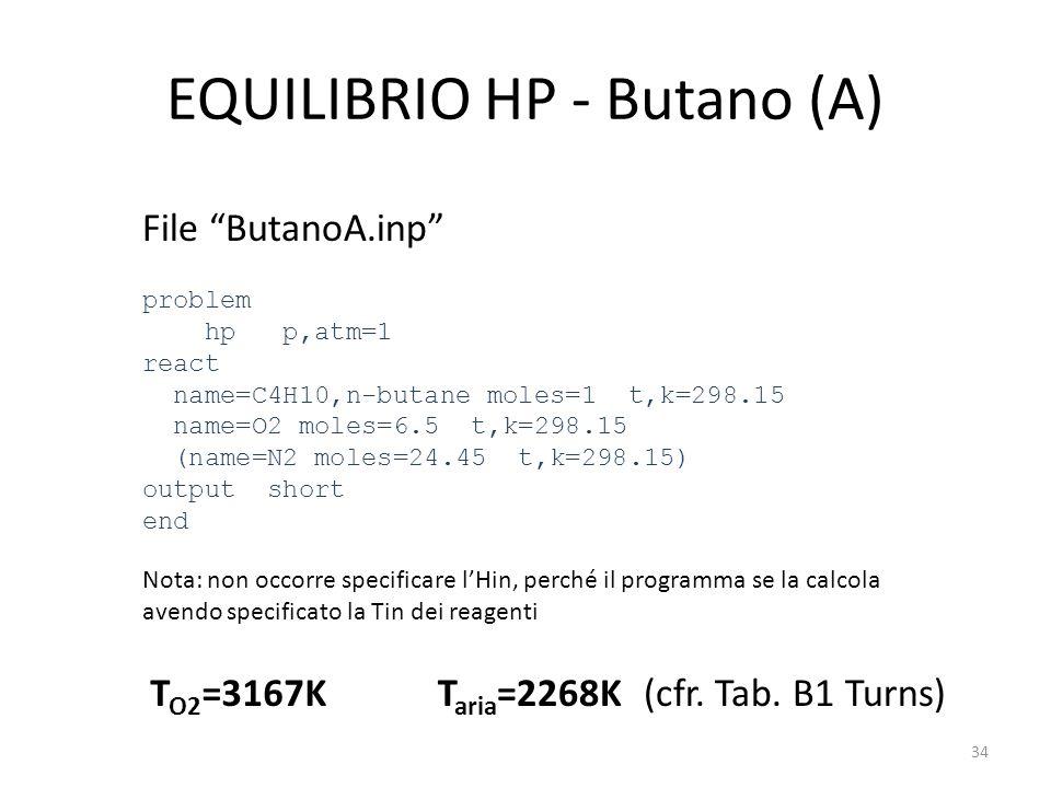 EQUILIBRIO HP - Butano (A) File ButanoA.inp problem hp p,atm=1 react name=C4H10,n-butane moles=1 t,k=298.15 name=O2 moles=6.5 t,k=298.15 (name=N2 mole