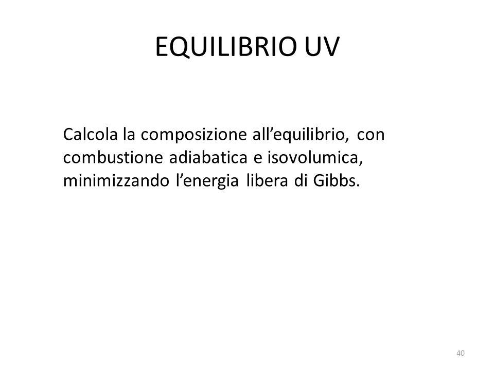 EQUILIBRIO UV Calcola la composizione allequilibrio, con combustione adiabatica e isovolumica, minimizzando lenergia libera di Gibbs. 40