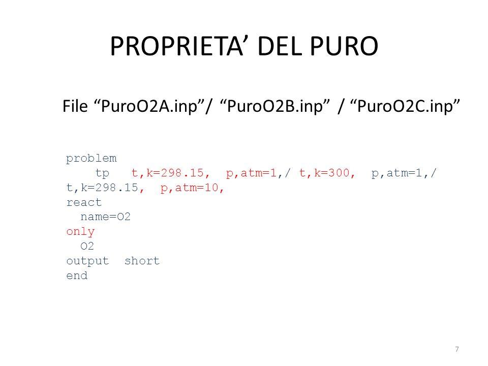 PROPRIETA DEL PURO File PuroO2A.inp/ PuroO2B.inp / PuroO2C.inp problem tp t,k=298.15, p,atm=1,/ t,k=300, p,atm=1,/ t,k=298.15, p,atm=10, react name=O2