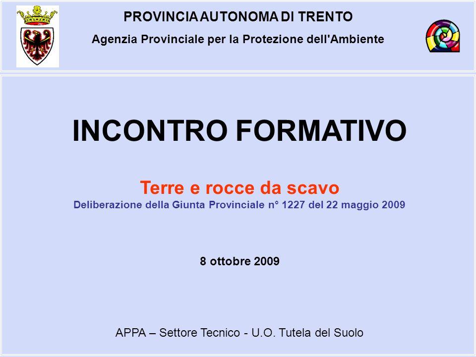 PROVINCIA AUTONOMA DI TRENTO Agenzia Provinciale per la Protezione dell Ambiente PREMESSA NORMATIVA I CONTENUTI DELLA DELIBERA DELLA GIUNTA PROVINCIALE n° 1227 DEL 2009 PRESUPPOSTI PER LUTILIZZO DELLE TERRE MODALITA DI UTILIZZO DELLE TERRE REQUISITI DI QUALITA AMBIENTALE DEPOSITO PROVVISORIO INDICAZIONI OPERATIVE GLI ALLEGATI ALLA DELIBERA LE PRINCIPALI F.A.Q.