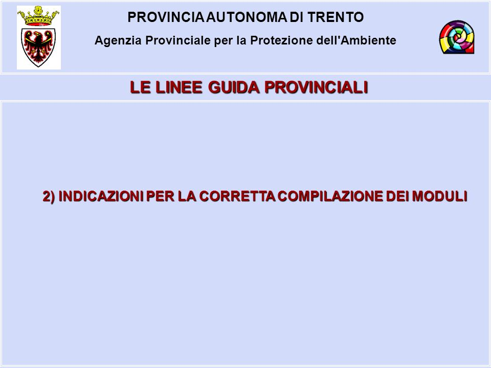PROVINCIA AUTONOMA DI TRENTO Agenzia Provinciale per la Protezione dell'Ambiente 2) INDICAZIONI PER LA CORRETTA COMPILAZIONE DEI MODULI LE LINEE GUIDA
