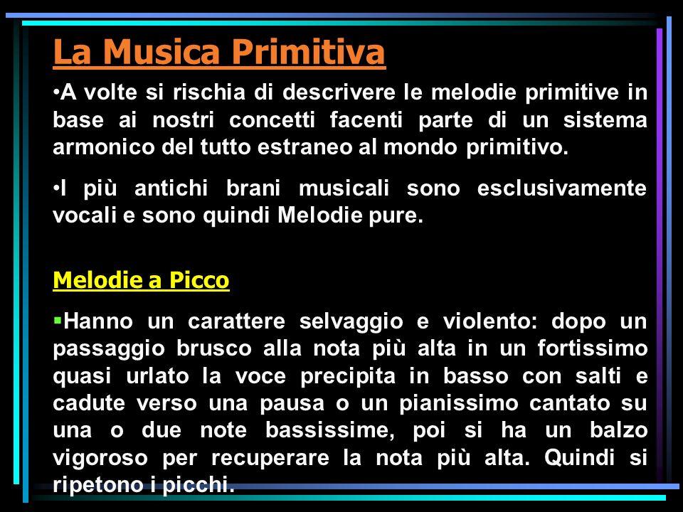 La Musica Primitiva A volte si rischia di descrivere le melodie primitive in base ai nostri concetti facenti parte di un sistema armonico del tutto es