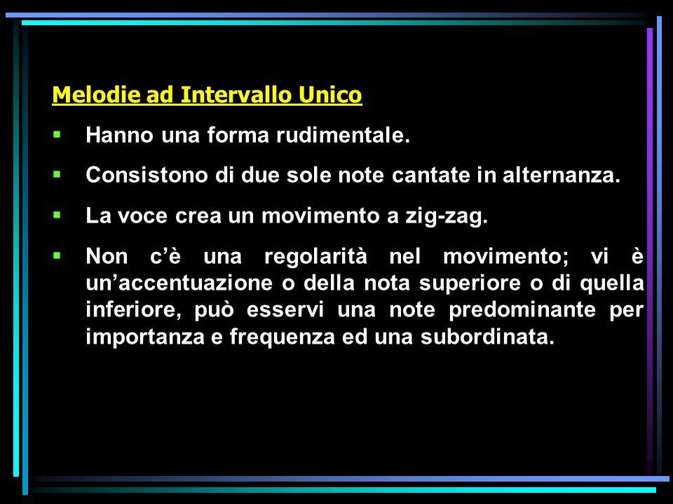 Melodie ad Intervallo Unico Hanno una forma rudimentale. Consistono di due sole note cantate in alternanza. La voce crea un movimento a zig-zag. Non c