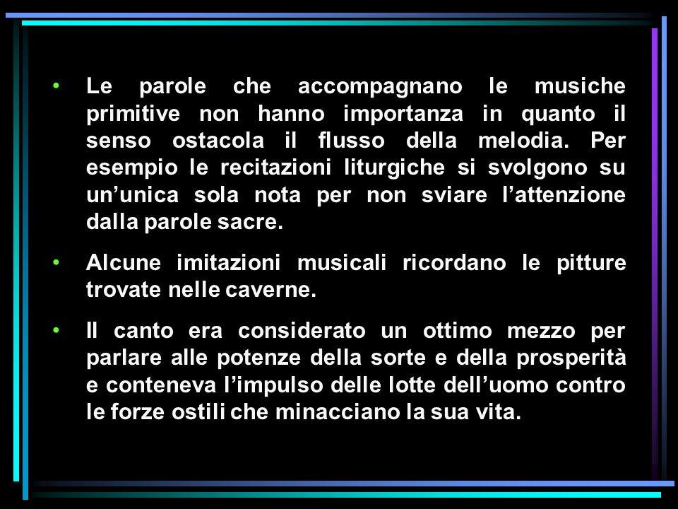 Le parole che accompagnano le musiche primitive non hanno importanza in quanto il senso ostacola il flusso della melodia. Per esempio le recitazioni l