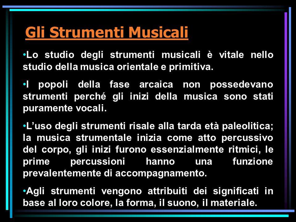 Gli Strumenti Musicali Lo studio degli strumenti musicali è vitale nello studio della musica orientale e primitiva. I popoli della fase arcaica non po