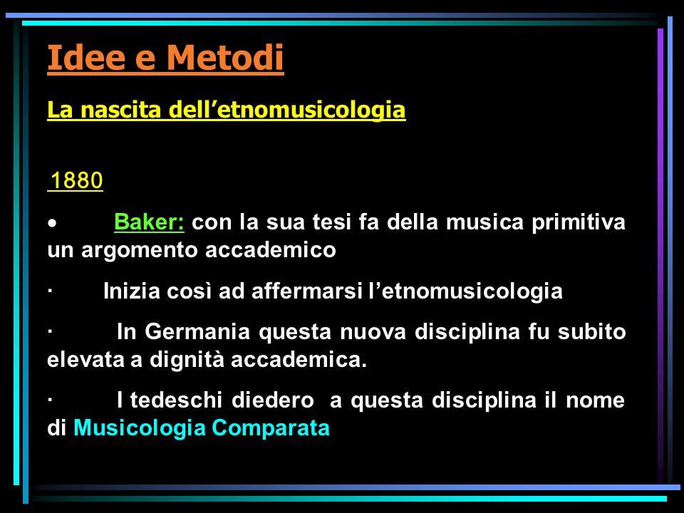 Idee e Metodi La nascita delletnomusicologia 1880 Baker: con la sua tesi fa della musica primitiva un argomento accademico · Inizia così ad affermarsi