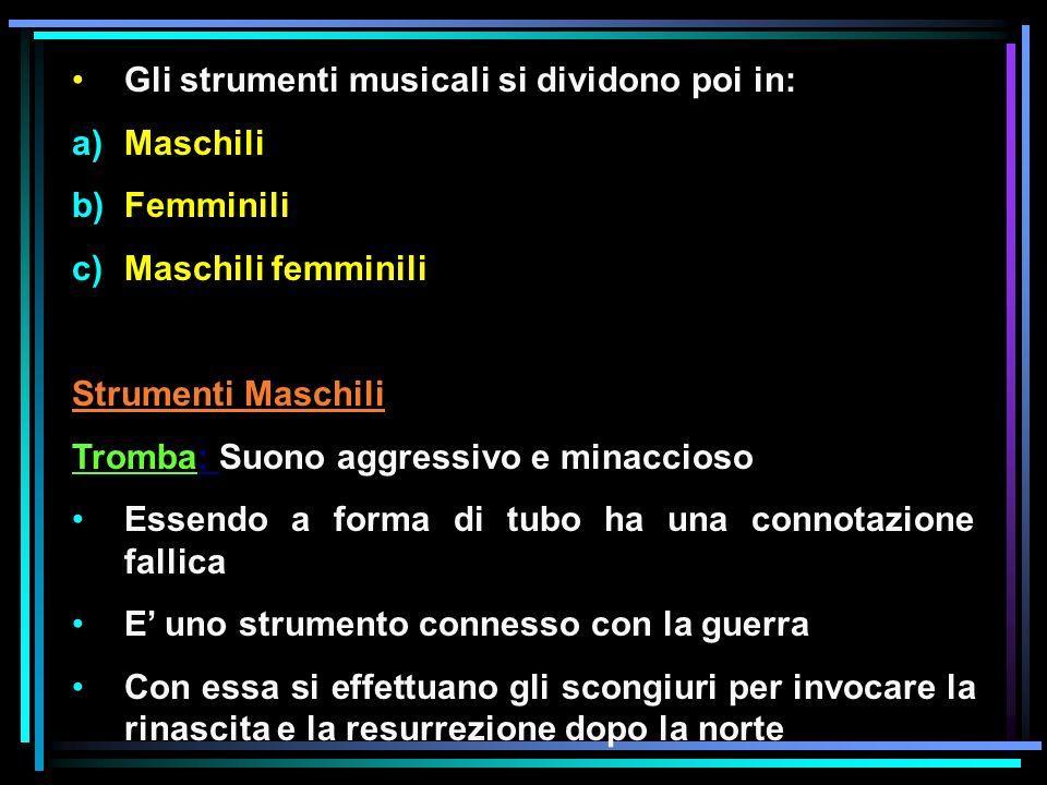 Gli strumenti musicali si dividono poi in: a)Maschili b)Femminili c)Maschili femminili Strumenti Maschili Tromba: Suono aggressivo e minaccioso Essend