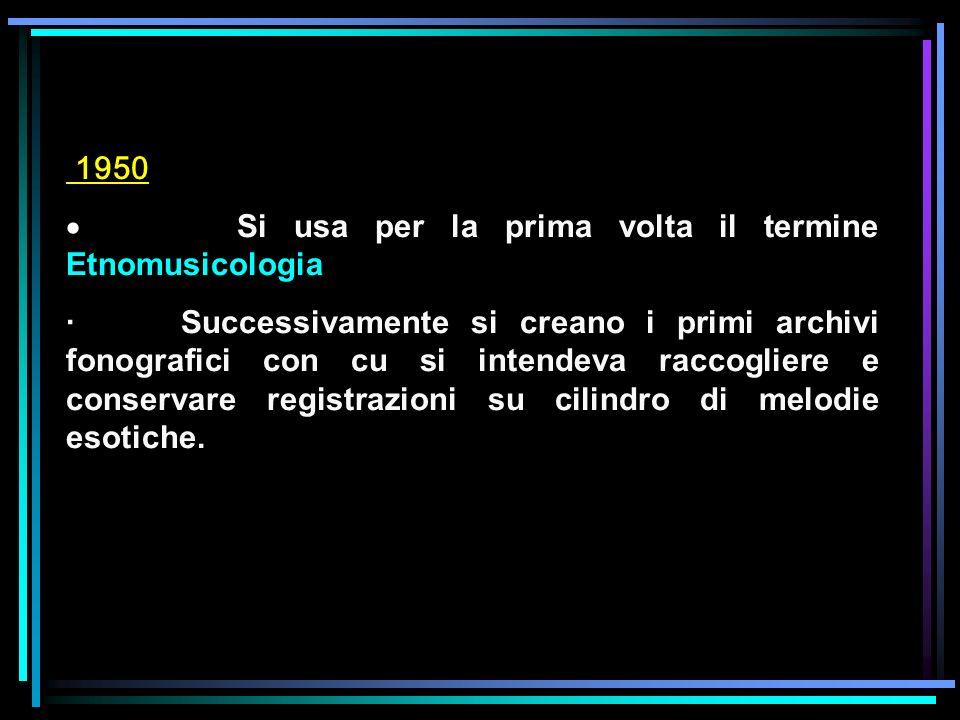 1950 Si usa per la prima volta il termine Etnomusicologia · Successivamente si creano i primi archivi fonografici con cu si intendeva raccogliere e co