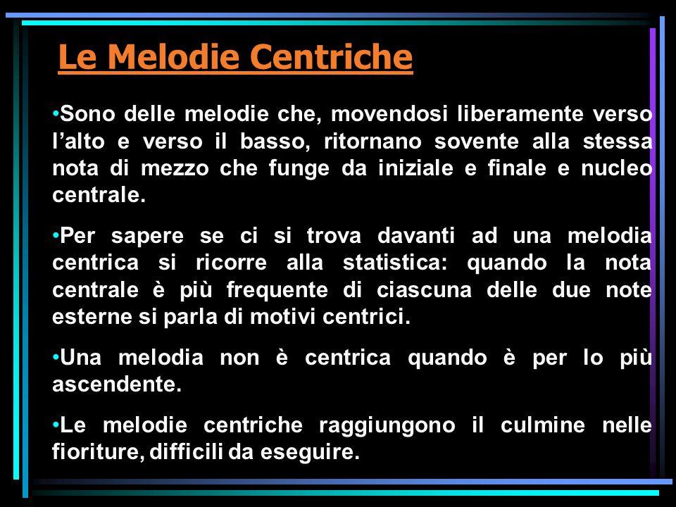 Le Melodie Centriche Sono delle melodie che, movendosi liberamente verso lalto e verso il basso, ritornano sovente alla stessa nota di mezzo che funge