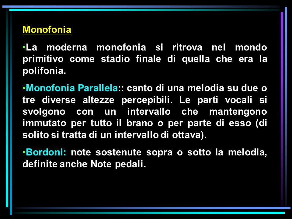 Monofonia La moderna monofonia si ritrova nel mondo primitivo come stadio finale di quella che era la polifonia. Monofonia Parallela:: canto di una me