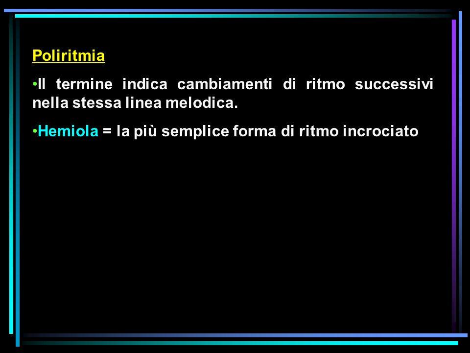 Poliritmia Il termine indica cambiamenti di ritmo successivi nella stessa linea melodica. Hemiola = la più semplice forma di ritmo incrociato