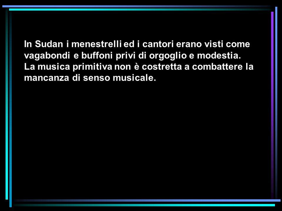 In Sudan i menestrelli ed i cantori erano visti come vagabondi e buffoni privi di orgoglio e modestia. La musica primitiva non è costretta a combatter