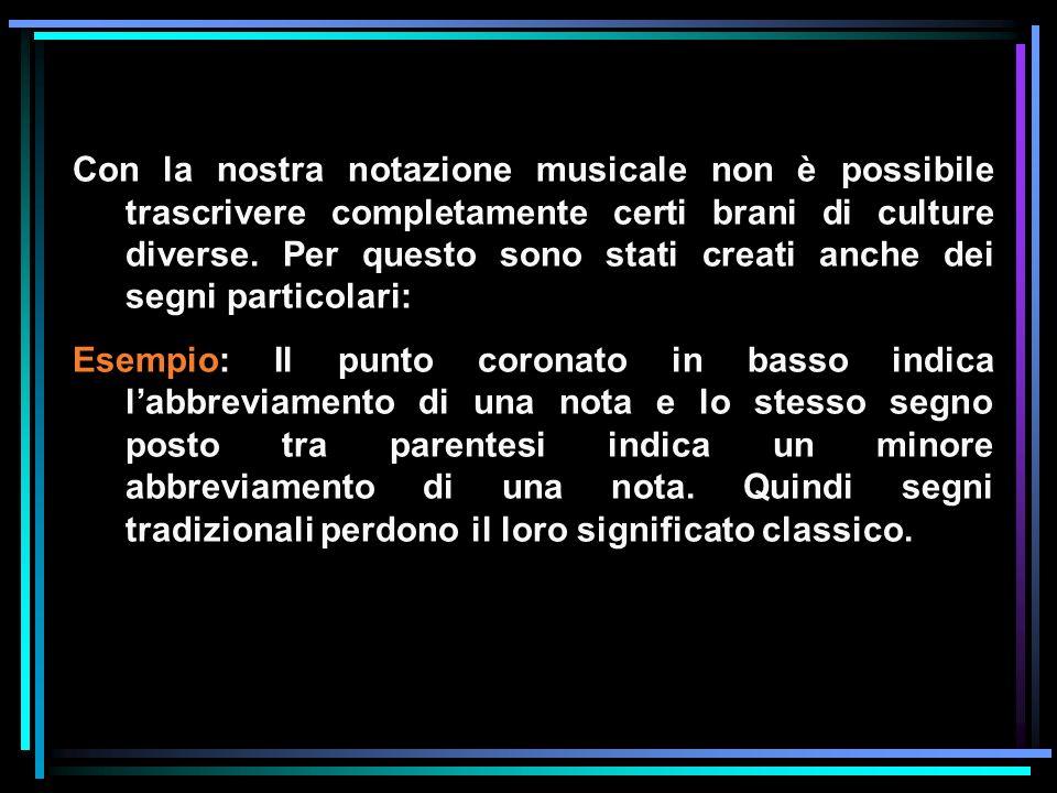 Con la nostra notazione musicale non è possibile trascrivere completamente certi brani di culture diverse. Per questo sono stati creati anche dei segn