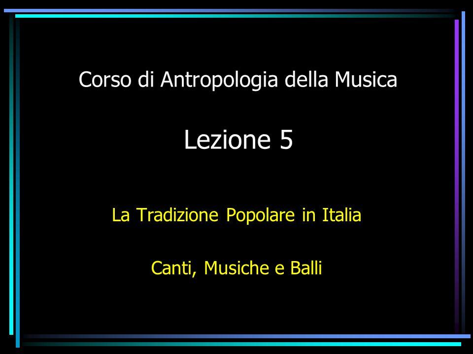 Corso di Antropologia della Musica Lezione 5 La Tradizione Popolare in Italia Canti, Musiche e Balli