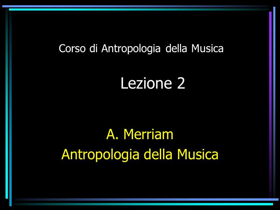 Corso di Antropologia della Musica Lezione 2 A. Merriam Antropologia della Musica