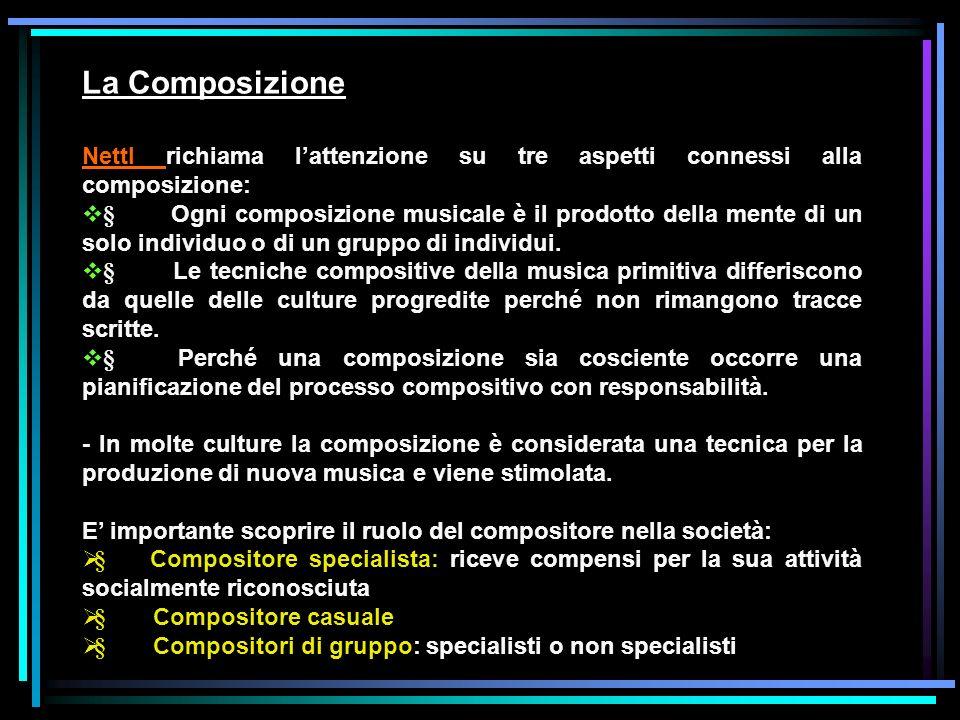La Composizione Nettl richiama lattenzione su tre aspetti connessi alla composizione: § Ogni composizione musicale è il prodotto della mente di un sol