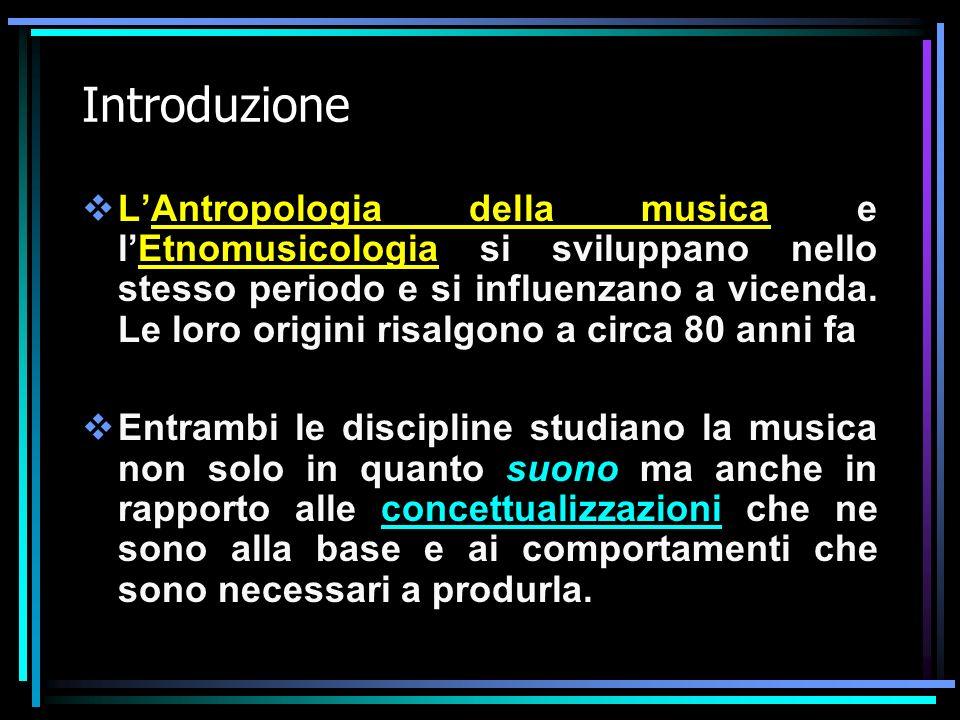 Introduzione LAntropologia della musica e lEtnomusicologia si sviluppano nello stesso periodo e si influenzano a vicenda. Le loro origini risalgono a