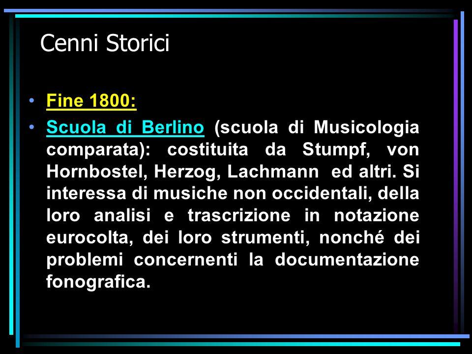 Cenni Storici Fine 1800: Scuola di Berlino (scuola di Musicologia comparata): costituita da Stumpf, von Hornbostel, Herzog, Lachmann ed altri.