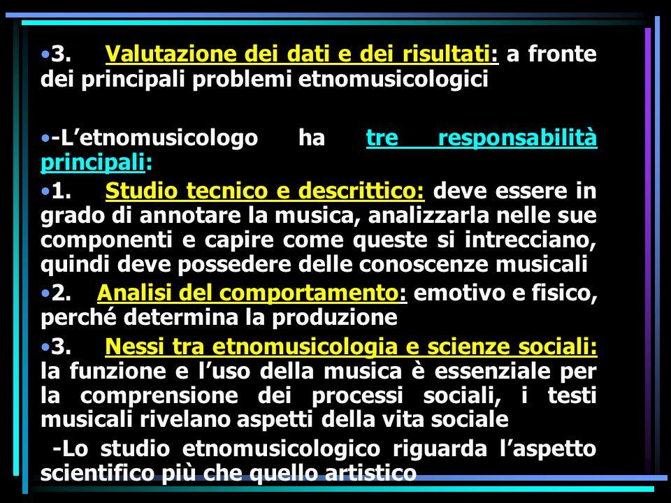 3. Valutazione dei dati e dei risultati: a fronte dei principali problemi etnomusicologici -Letnomusicologo ha tre responsabilità principali: 1. Studi