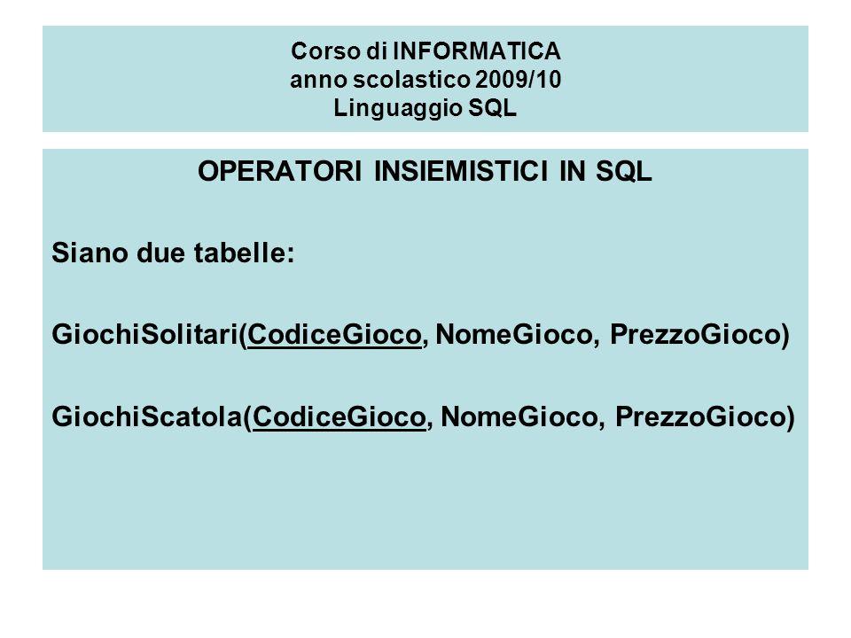 Corso di INFORMATICA anno scolastico 2009/10 Linguaggio SQL OPERATORI INSIEMISTICI IN SQL Siano due tabelle: GiochiSolitari(CodiceGioco, NomeGioco, PrezzoGioco) GiochiScatola(CodiceGioco, NomeGioco, PrezzoGioco)