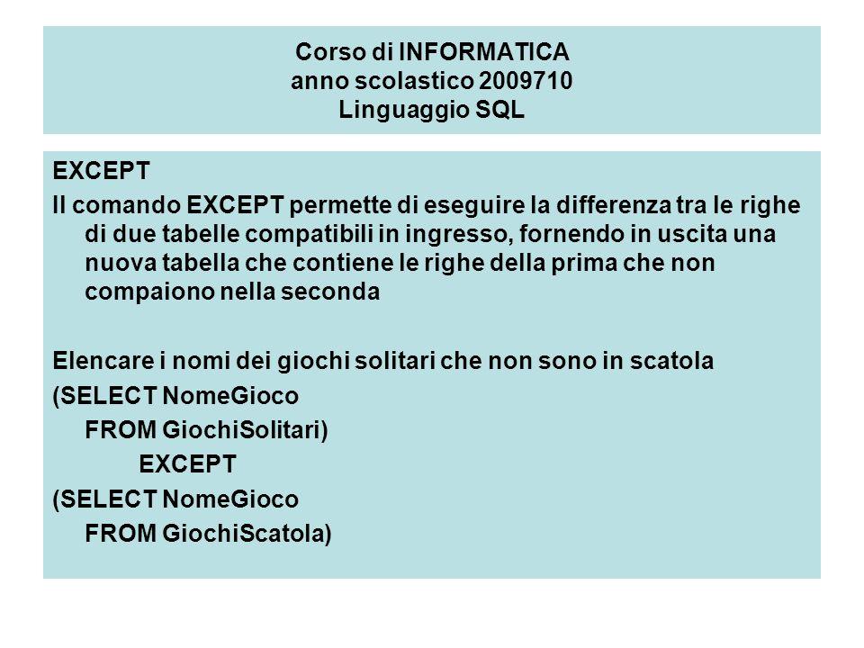 Corso di INFORMATICA anno scolastico 2009710 Linguaggio SQL EXCEPT Il comando EXCEPT permette di eseguire la differenza tra le righe di due tabelle compatibili in ingresso, fornendo in uscita una nuova tabella che contiene le righe della prima che non compaiono nella seconda Elencare i nomi dei giochi solitari che non sono in scatola (SELECT NomeGioco FROM GiochiSolitari) EXCEPT (SELECT NomeGioco FROM GiochiScatola)