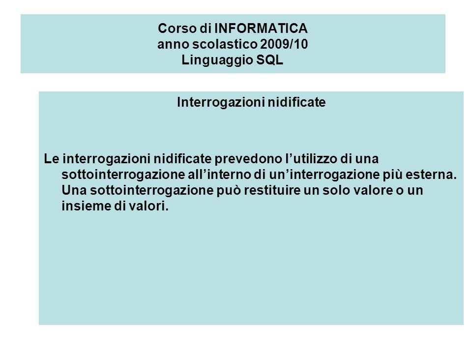 Corso di INFORMATICA anno scolastico 2009/10 Linguaggio SQL Interrogazioni nidificate Le interrogazioni nidificate prevedono lutilizzo di una sottointerrogazione allinterno di uninterrogazione più esterna.