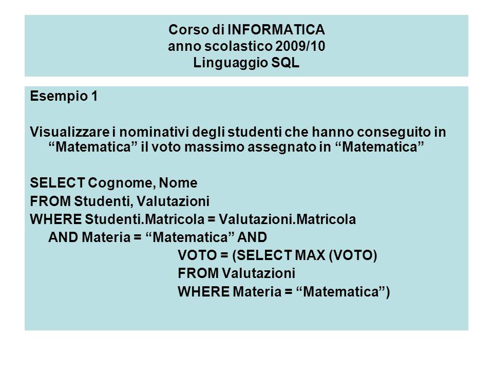 Corso di INFORMATICA anno scolastico 2009/10 Linguaggio SQL Esempio 1 Visualizzare i nominativi degli studenti che hanno conseguito in Matematica il voto massimo assegnato in Matematica SELECT Cognome, Nome FROM Studenti, Valutazioni WHERE Studenti.Matricola = Valutazioni.Matricola AND Materia = Matematica AND VOTO = (SELECT MAX (VOTO) FROM Valutazioni WHERE Materia = Matematica)