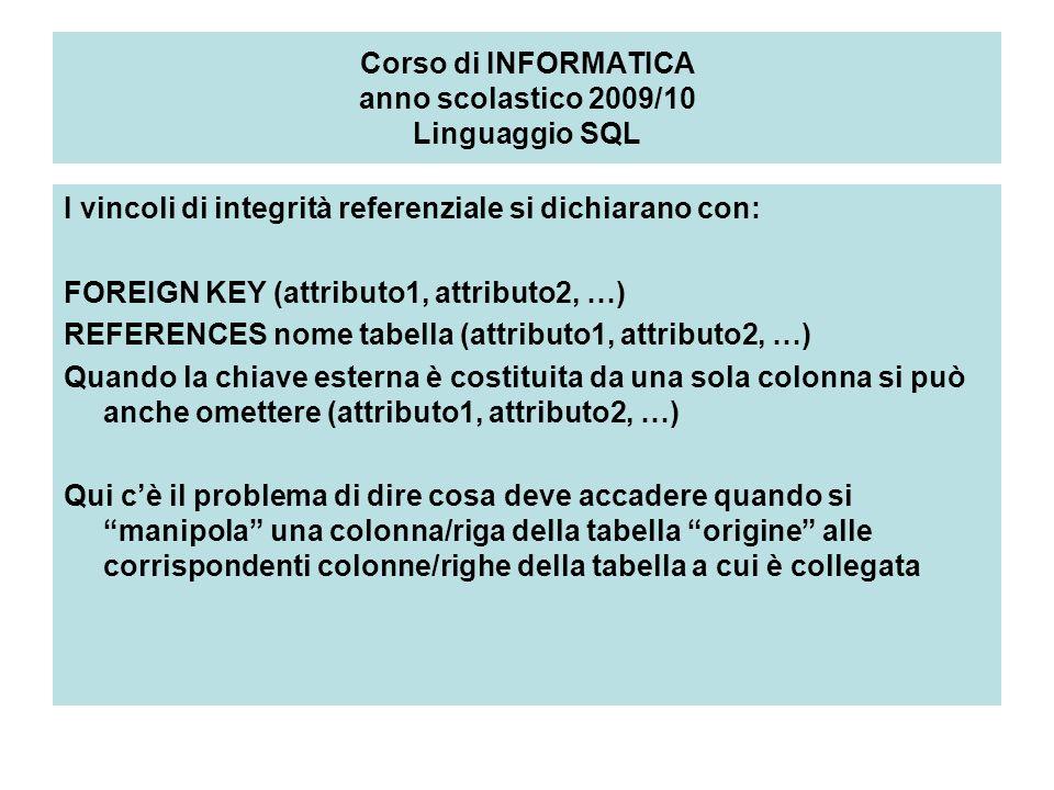 Corso di INFORMATICA anno scolastico 2009/10 Linguaggio SQL I vincoli di integrità referenziale si dichiarano con: FOREIGN KEY (attributo1, attributo2, …) REFERENCES nome tabella (attributo1, attributo2, …) Quando la chiave esterna è costituita da una sola colonna si può anche omettere (attributo1, attributo2, …) Qui cè il problema di dire cosa deve accadere quando si manipola una colonna/riga della tabella origine alle corrispondenti colonne/righe della tabella a cui è collegata