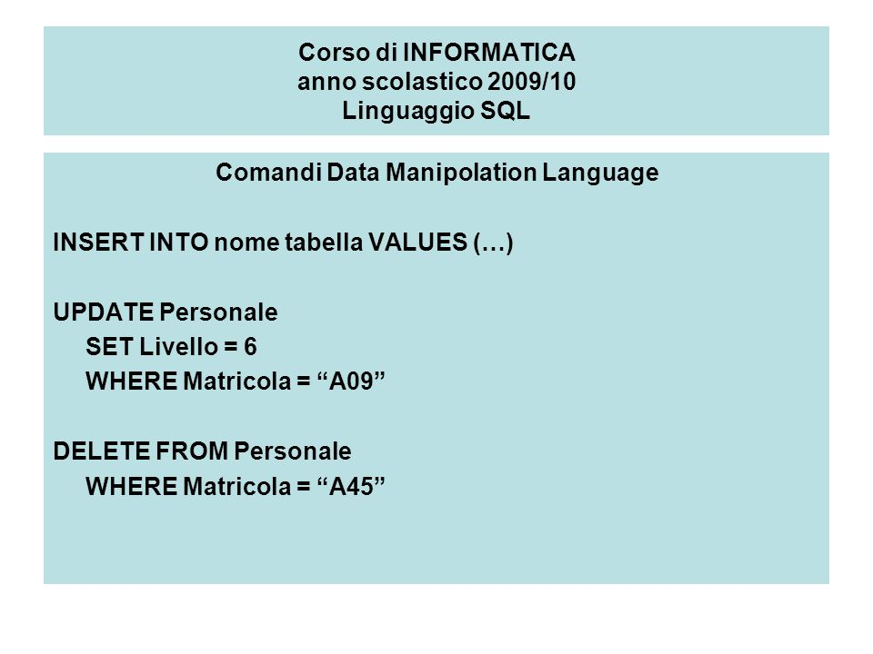 Corso di INFORMATICA anno scolastico 2009/10 Linguaggio SQL Comandi Data Manipolation Language INSERT INTO nome tabella VALUES (…) UPDATE Personale SET Livello = 6 WHERE Matricola = A09 DELETE FROM Personale WHERE Matricola = A45