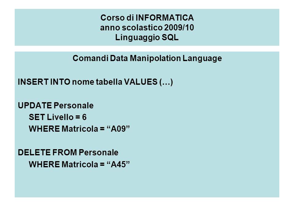 Corso di INFORMATICA anno scolastico 2009/10 Linguaggio SQL Comandi Data Manipolation Language INSERT INTO nome tabella VALUES (…) UPDATE Personale SE