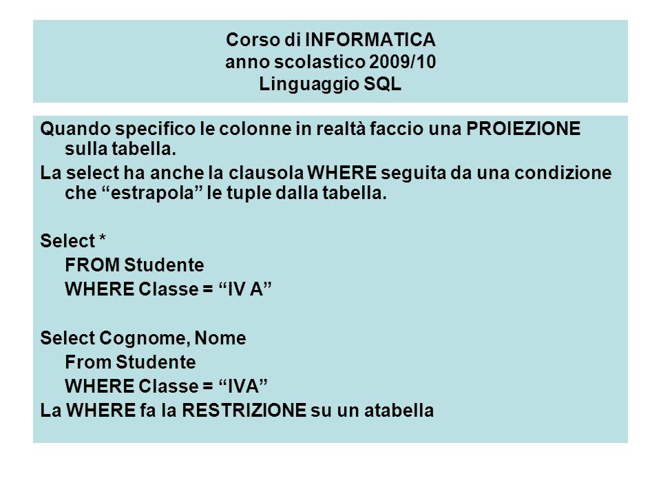Corso di INFORMATICA anno scolastico 2009/10 Linguaggio SQL Quando specifico le colonne in realtà faccio una PROIEZIONE sulla tabella.