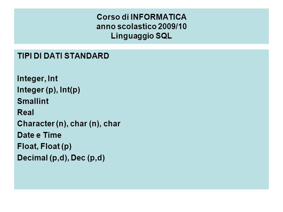 Corso di INFORMATICA anno scolastico 2009/10 Linguaggio SQL TIPI DI DATI STANDARD Integer, Int Integer (p), Int(p) Smallint Real Character (n), char (n), char Date e Time Float, Float (p) Decimal (p,d), Dec (p,d)