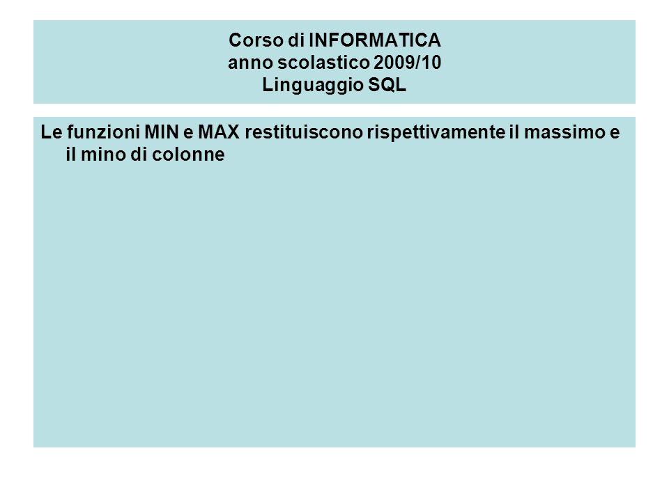 Corso di INFORMATICA anno scolastico 2009/10 Linguaggio SQL Le funzioni MIN e MAX restituiscono rispettivamente il massimo e il mino di colonne