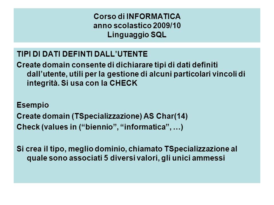 Corso di INFORMATICA anno scolastico 2009/10 Linguaggio SQL TIPI DI DATI DEFINTI DALLUTENTE Create domain consente di dichiarare tipi di dati definiti dallutente, utili per la gestione di alcuni particolari vincoli di integrità.