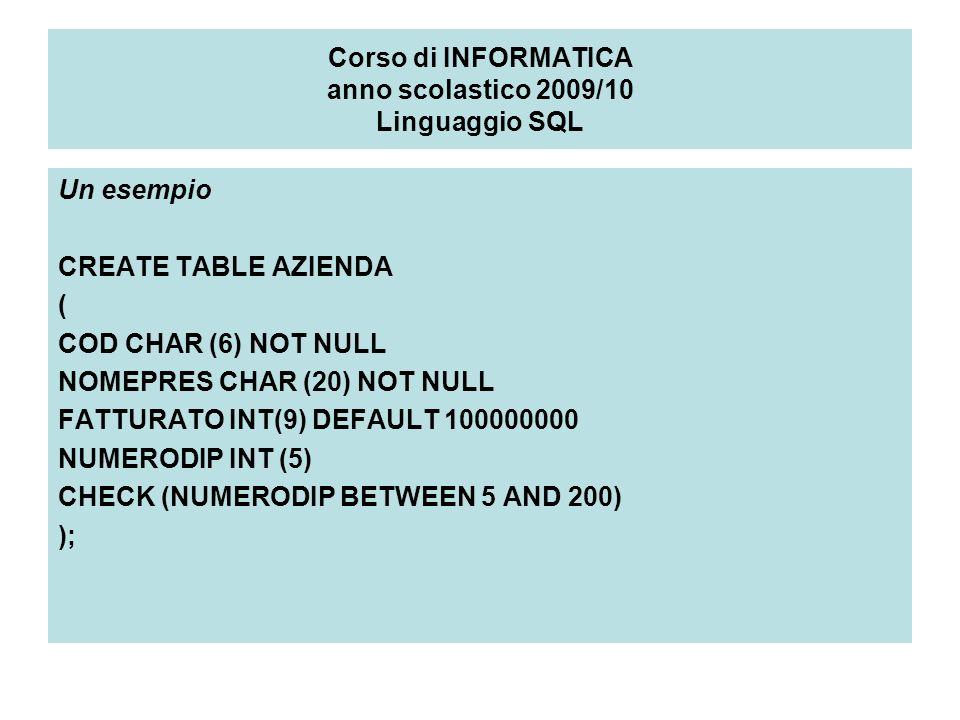 Corso di INFORMATICA anno scolastico 2009/10 Linguaggio SQL Un esempio CREATE TABLE AZIENDA ( COD CHAR (6) NOT NULL NOMEPRES CHAR (20) NOT NULL FATTURATO INT(9) DEFAULT 100000000 NUMERODIP INT (5) CHECK (NUMERODIP BETWEEN 5 AND 200) );
