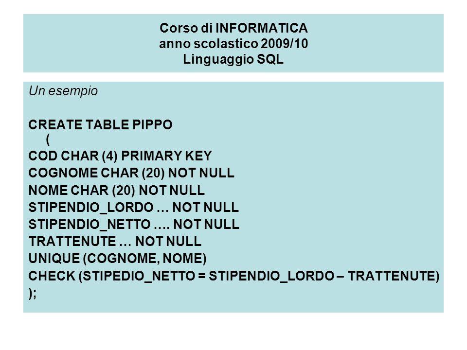 Corso di INFORMATICA anno scolastico 2009/10 Linguaggio SQL Un esempio CREATE TABLE PIPPO ( COD CHAR (4) PRIMARY KEY COGNOME CHAR (20) NOT NULL NOME CHAR (20) NOT NULL STIPENDIO_LORDO … NOT NULL STIPENDIO_NETTO ….